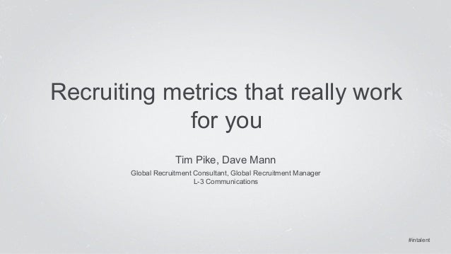 #intalent  Recruiting metrics that really work  for you  Tim Pike, Dave Mann  Global Recruitment Consultant, Global Recrui...