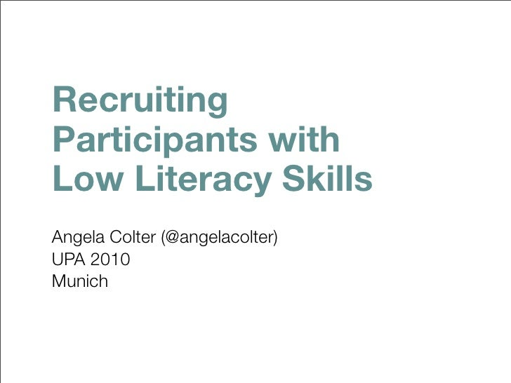 Recruiting Participants with Low Literacy Skills Angela Colter (@angelacolter) UPA 2010 Munich