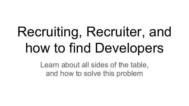 Recruiting, Recruiter, and how to find Developers Learn about all sides of the table, and how to solve this problem