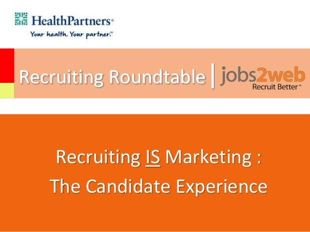 Recruiting Roundtable| Recruiting IS Marketing : The Candidate Experience