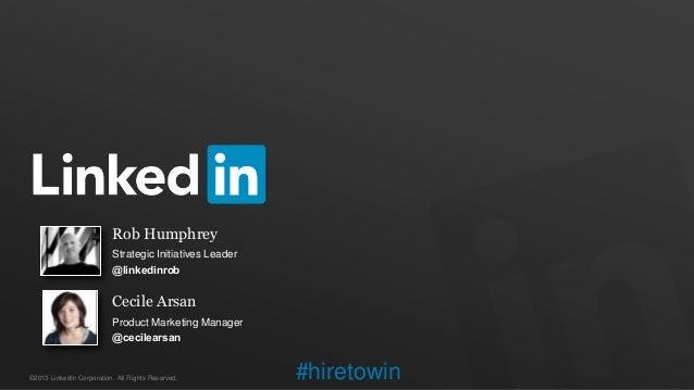 ©2013 LinkedIn Corporation. All Rights Reserved.Rob HumphreyStrategic Initiatives Leader@linkedinrobCecile ArsanProduct Ma...