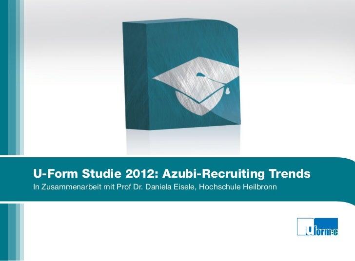U-Form Studie 2012: Azubi-Recruiting TrendsIn Zusammenarbeit mit Prof Dr. Daniela Eisele, Hochschule Heilbronn