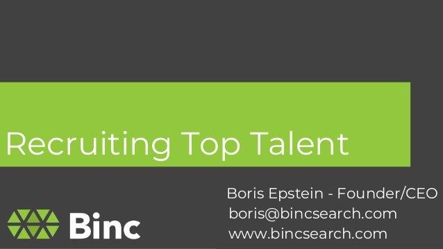 Recruiting Top Talent 1 Boris Epstein - Founder/CEO boris@bincsearch.com www.bincsearch.com
