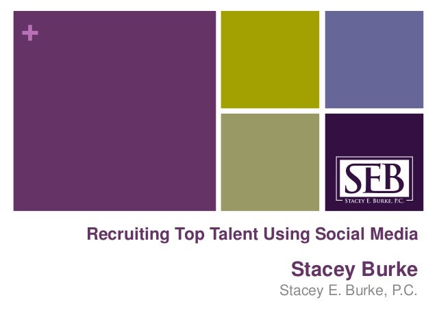 + Recruiting Top Talent Using Social Media Stacey Burke Stacey E. Burke, P.C.
