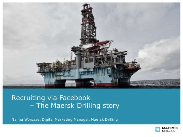 Recruiting via Facebook – The Maersk Drilling story Date 2013, presentation name, Manager, Nanna Worsaae, Digital Marketin...