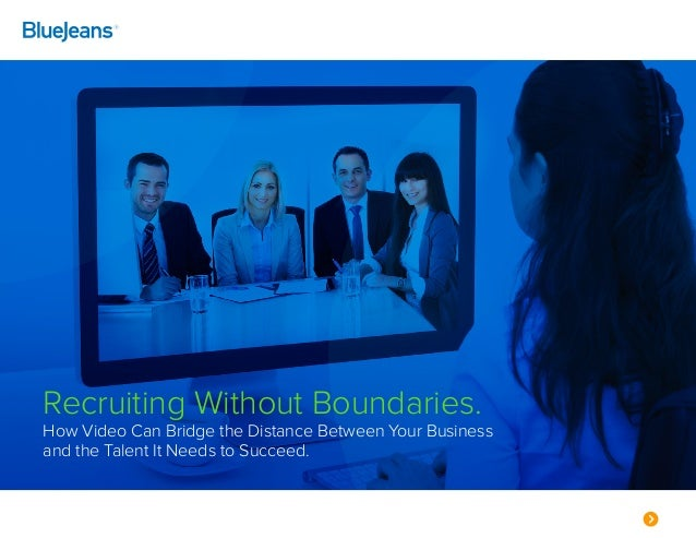 Recruiting Without Boundaries. How Video Can Bridge the Distance Between Your Business and the Talent It Needs to Succeed.