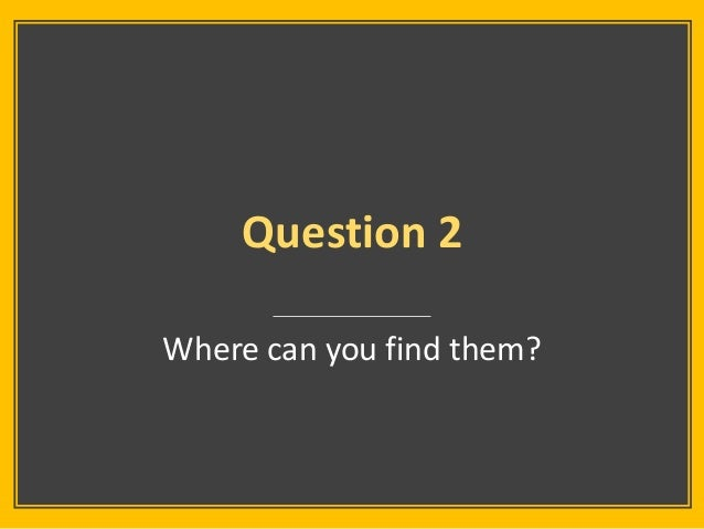 Question 2 Where can you find them?