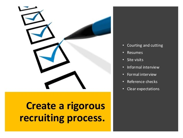 Create a rigorous recruiting process. • Courting and cutting • Resumes • Site visits • Informal interview • Formal intervi...