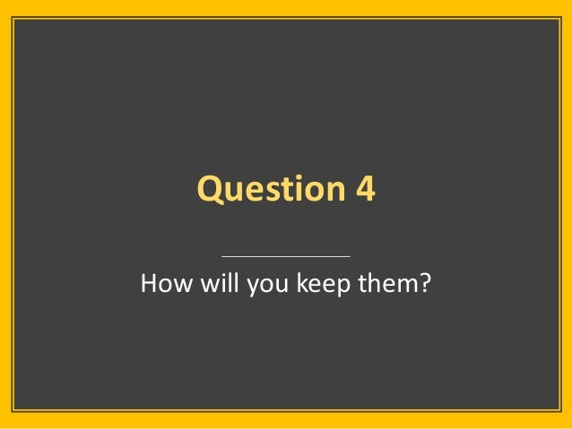 Question 4 How will you keep them?