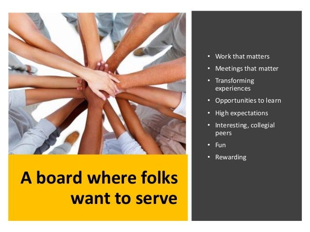 A board where folks want to serve • Work that matters • Meetings that matter • Transforming experiences • Opportunities to...