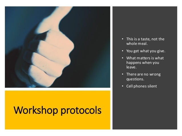Workshop protocols • This is a taste, not the whole meal. • You get what you give. • What matters is what happens when you...