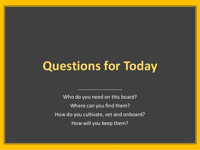 Questions for Today Who do you need on this board? Where can you find them? How do you cultivate, vet and onboard? How wil...
