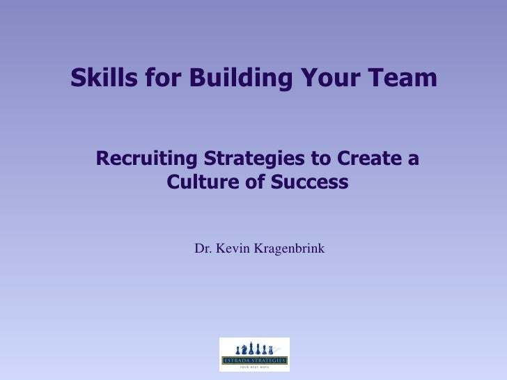 Skills for Building Your Team Recruiting Strategies to Create a        Culture of Success           Dr. Kevin Kragenbrink