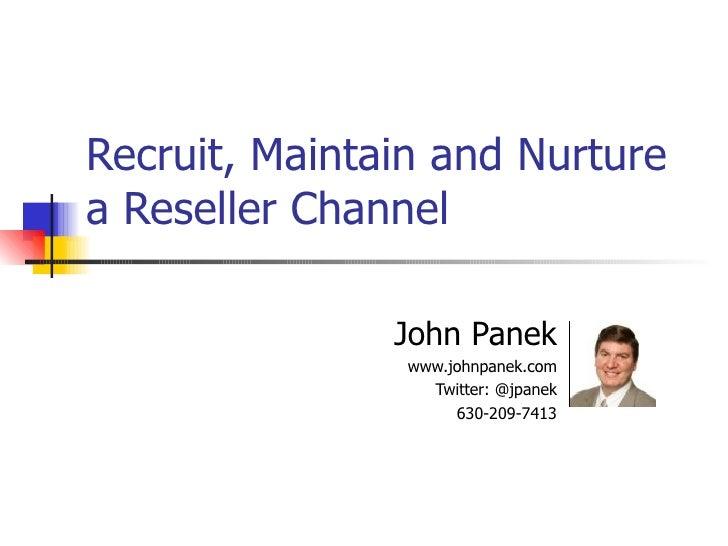 Recruit, Maintain and Nurture a Reseller Channel John Panek www.johnpanek.com Twitter: @jpanek 630-209-7413