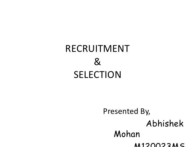 RECRUITMENT     & SELECTION      Presented By,                 Abhishek         Mohan