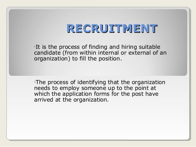 RECRUITMENTRECRUITMENT •It is the process of finding and hiring suitable candidate (from within internal or external of an...