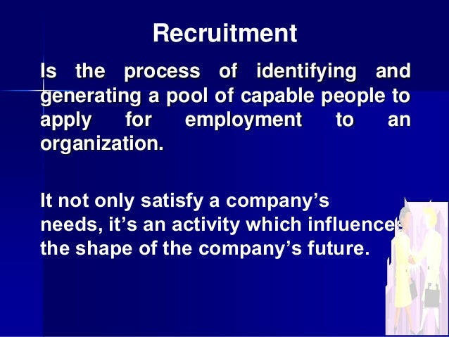 Recruitment Is the process of identifying and generating a pool of capable people to apply for employment to an organizati...