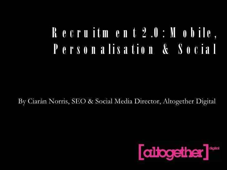 Recruitment 2.0: Mobile, Personalisation & Social By Ciarán Norris, SEO & Social Media Director, Altogether Digital