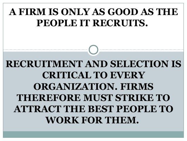 A FIRM IS ONLY AS GOOD AS THEPEOPLE IT RECRUITS.RECRUITMENT AND SELECTION ISCRITICAL TO EVERYORGANIZATION. FIRMSTHEREFORE ...