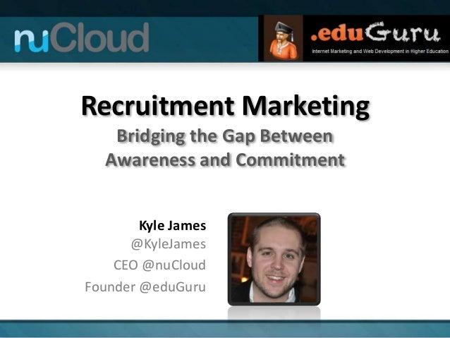 Recruitment Marketing Bridging the Gap Between Awareness and Commitment Kyle James @KyleJames CEO @nuCloud Founder @eduGuru
