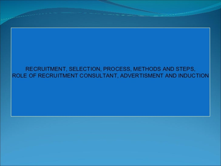 RECRUITMENT, SELECTION, PROCESS, METHODS AND STEPS, ROLE OF RECRUITMENT CONSULTANT, ADVERTISMENT AND INDUCTION