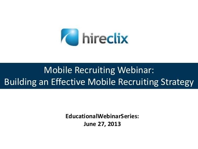 Mobile Recruiting Webinar: Building an Effective Mobile Recruiting Strategy EducationalWebinarSeries: June 27, 2013