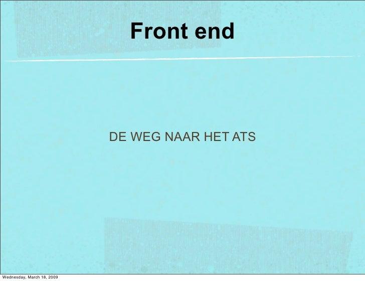 Front end                                DE WEG NAAR HET ATS     Wednesday, March 18, 2009
