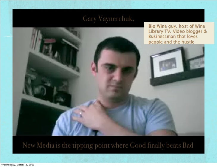 Gary Vaynerchuk,                    New Media is the tipping point where Good finally beats Bad  Wednesday, March 18, 2009