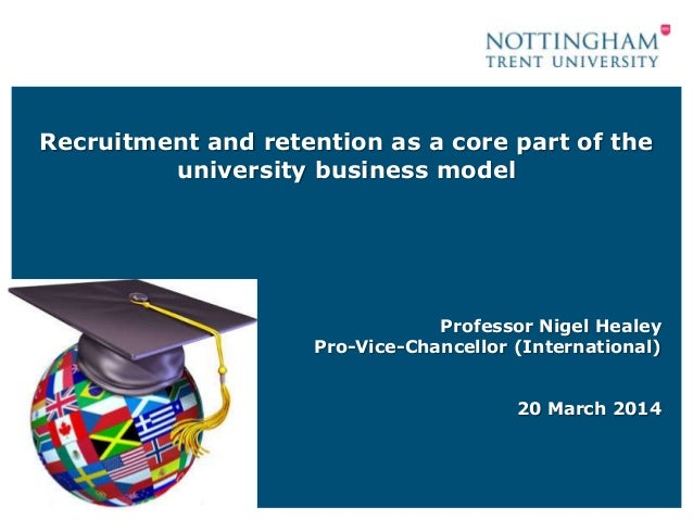 Recruitment and retention as a core part of the university business model Professor Nigel Healey Pro-Vice-Chancellor (Inte...