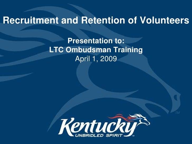 Recruitment and Retention of Volunteers<br />Presentation to: LTC Ombudsman TrainingApril 1, 2009<br />