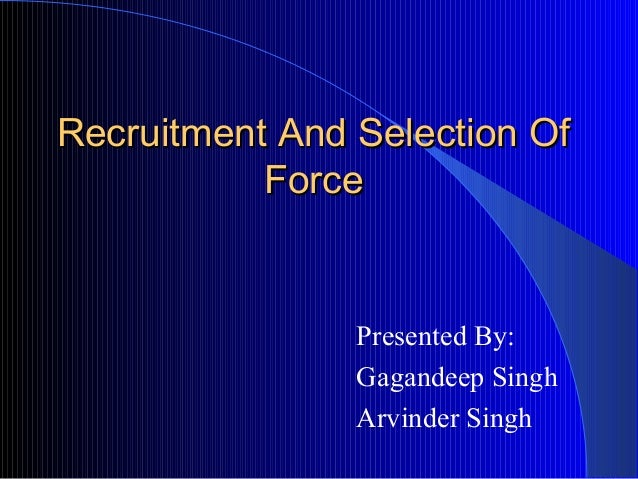 Recruitment And Selection Of           Force                Presented By:                Gagandeep Singh                Ar...
