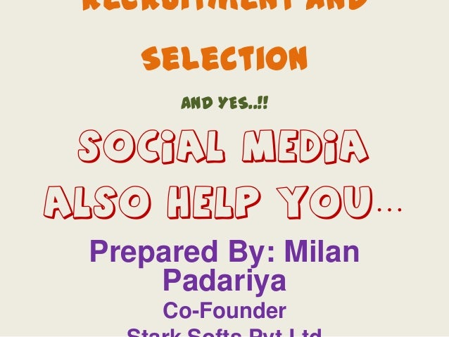 Recruitment and  Selection AND YES..!!  SOCIAL MEDIA  ALSO HELP YOU… Prepared By: Milan Padariya Co-Founder