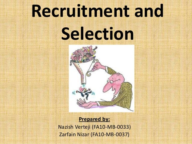 Recruitment and   Selection           Prepared by:   Nazish Verteji (FA10-MB-0033)   Zarfain Nizar (FA10-MB-0037)