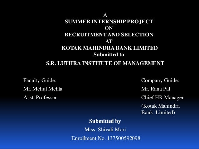 A SUMMER INTERNSHIP PROJECT ON RECRUITMENT AND SELECTION AT KOTAK MAHINDRA BANK LIMITED Submitted to S.R. LUTHRA INSTITUTE...