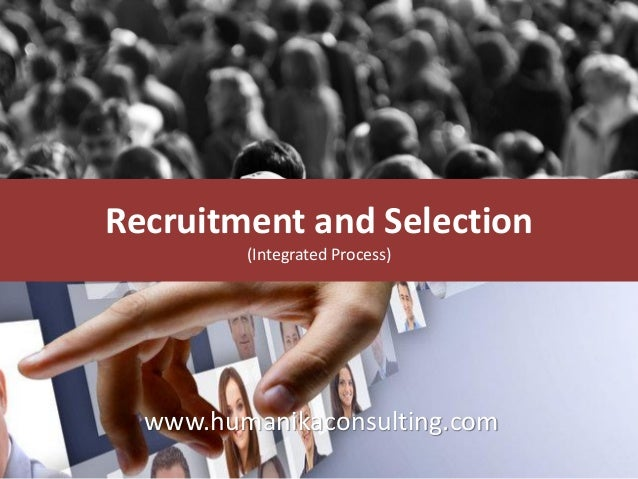 Recruitment and Selection (Integrated Process) www.humanikaconsulting.com