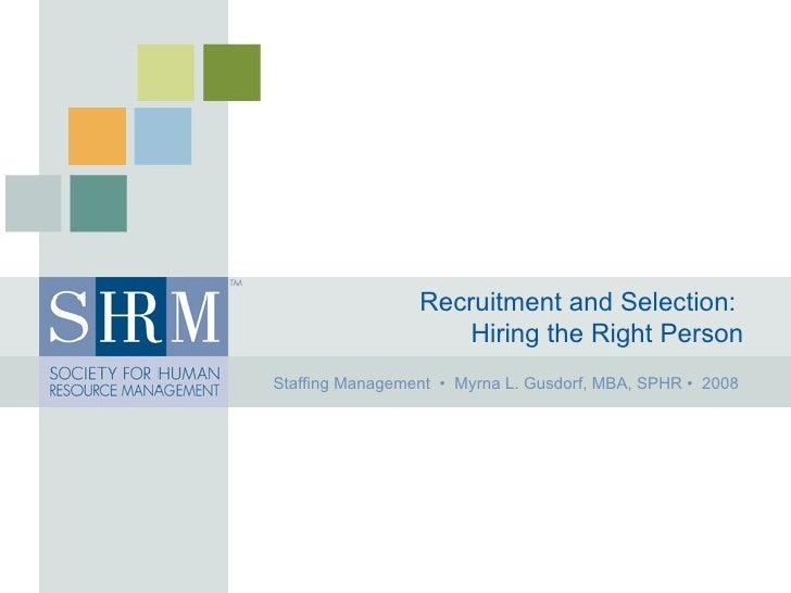 Recruitment and Selection:   Hiring the Right Person Staffing Management  •  Myrna L. Gusdorf, MBA, SPHR •  2008