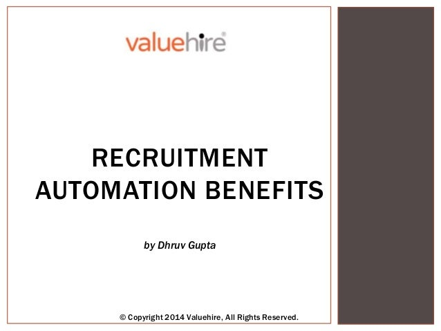 BENEFITSRECRUITMENT AUTOMATION BENEFITS by Dhruv Gupta © Copyright 2014 Valuehire, All Rights Reserved.