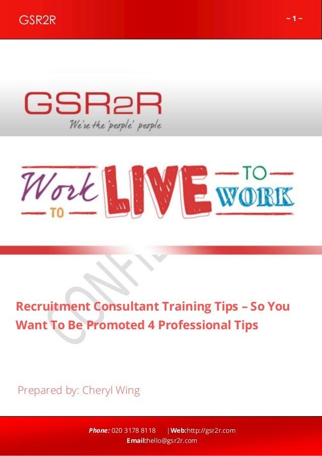 ~ 1 ~GSR2R Phone: 020 3178 8118 |Web:http://gsr2r.com Email:hello@gsr2r.com z Recruitment Consultant Training Tips – So Yo...