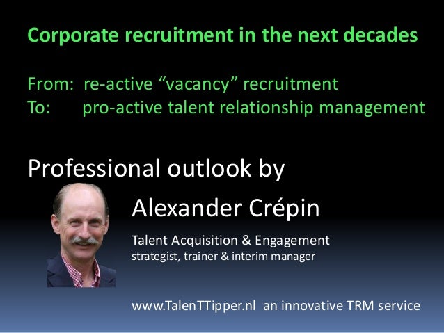 "Corporate recruitment in the next decades From: re-active ""vacancy"" recruitment To: pro-active talent relationship managem..."