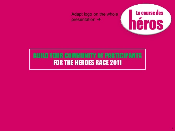Adapt logo on the whole            presentation BUILD YOUR COMMUNITY OF PARTICIPANTS       FOR THE HEROES RACE 2011      ...