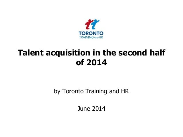 Talent acquisition in the second half of 2014 by Toronto Training and HR June 2014