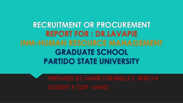 RECRUITMENT OR PROCUREMENT REPORT FOR : DR.LAVAPIE INM-HUMAN RESOURCE MANAGEMENT GRADUATE SCHOOL PARTIDO STATE UNIVERSITY ...