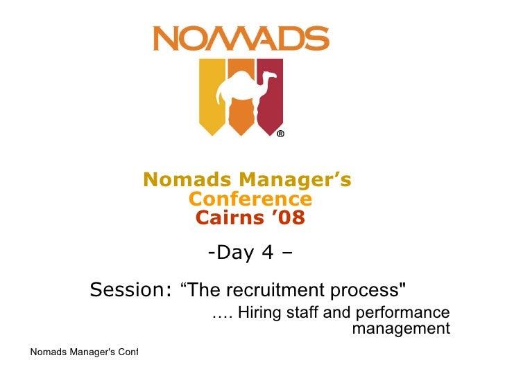 "<ul><li>Nomads Manager's   Conference Cairns '08 </li></ul><ul><li>Day 4 – </li></ul><ul><li>Session:  ""The recruitment pr..."