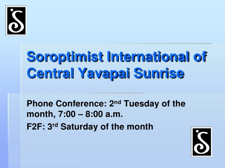 Soroptimist International of Central Yavapai Sunrise<br />Phone Conference: 2nd Tuesday of the month, 7:00 – 8:00 a.m.<br ...