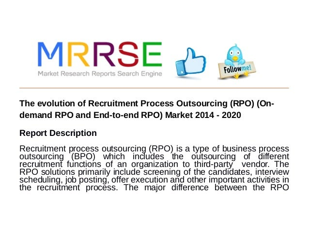 The evolution of Recruitment Process Outsourcing (RPO) (On- demand RPO and End-to-end RPO) Market 2014 - 2020 Report Descr...