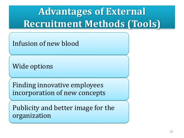 Advantages of External Recruitment Methods (Tools) Infusion of new blood Wide options Finding innovative employees incorpo...