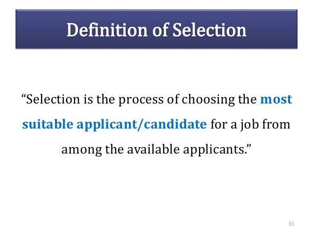 """""""Selection is the process of choosing the most suitable applicant/candidate for a job from among the available applicants...."""