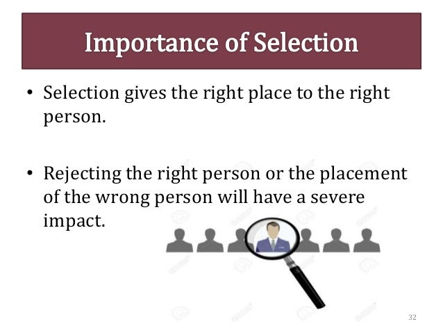 • Selection gives the right place to the right person. • Rejecting the right person or the placement of the wrong person w...