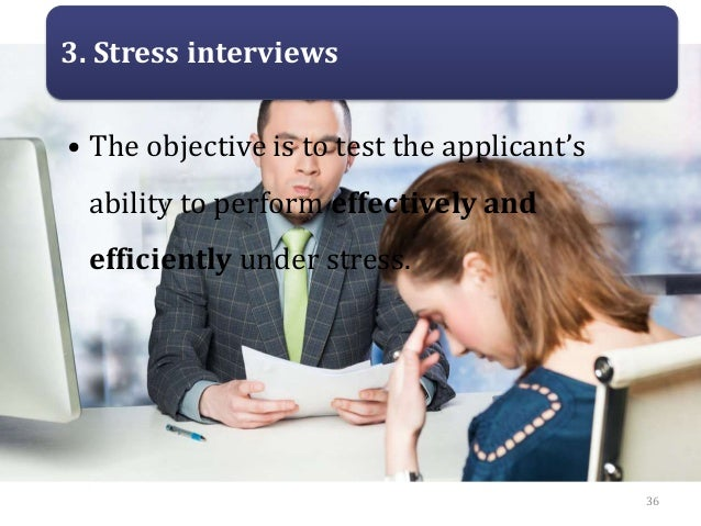 3. Stress interviews • The objective is to test the applicant's ability to perform effectively and efficiently under stres...