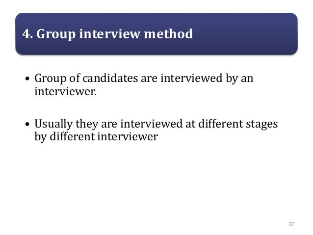 4. Group interview method • Group of candidates are interviewed by an interviewer. • Usually they are interviewed at diffe...